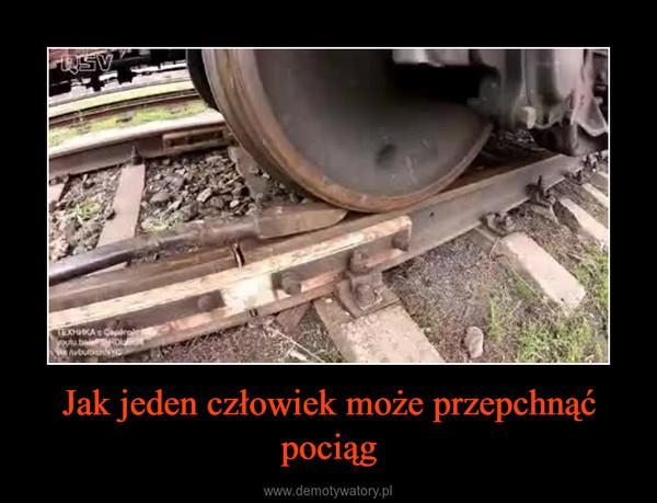 Jak jeden człowiek może przepchnąć pociąg –