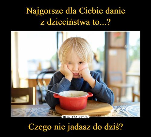 Najgorsze dla Ciebie danie z dzieciństwa to...? Czego nie jadasz do dziś?