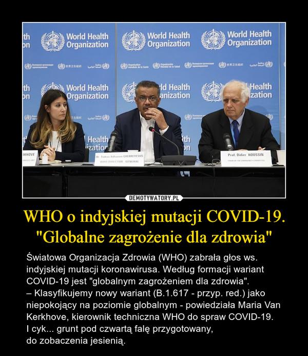 """WHO o indyjskiej mutacji COVID-19. """"Globalne zagrożenie dla zdrowia"""" – Światowa Organizacja Zdrowia (WHO) zabrała głos ws. indyjskiej mutacji koronawirusa. Według formacji wariant COVID-19 jest """"globalnym zagrożeniem dla zdrowia"""".– Klasyfikujemy nowy wariant (B.1.617 - przyp. red.) jako niepokojący na poziomie globalnym - powiedziała Maria Van Kerkhove, kierownik techniczna WHO do spraw COVID-19.I cyk... grunt pod czwartą falę przygotowany, do zobaczenia jesienią."""