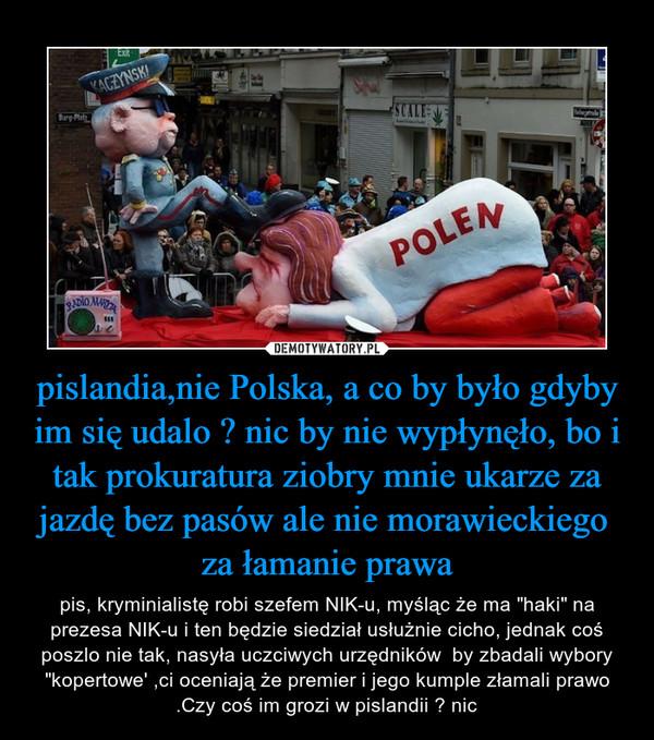 """pislandia,nie Polska, a co by było gdyby im się udalo ? nic by nie wypłynęło, bo i tak prokuratura ziobry mnie ukarze za jazdę bez pasów ale nie morawieckiego  za łamanie prawa – pis, kryminialistę robi szefem NIK-u, myśląc że ma """"haki"""" na prezesa NIK-u i ten będzie siedział usłużnie cicho, jednak coś poszlo nie tak, nasyła uczciwych urzędników  by zbadali wybory """"kopertowe' ,ci oceniają że premier i jego kumple złamali prawo .Czy coś im grozi w pislandii ? nic"""