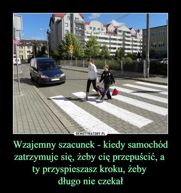 Wzajemny szacunek - kiedy samochód zatrzymuje się, żeby cię przepuścić, a ty przyspieszasz kroku, żeby długo nie czekał –