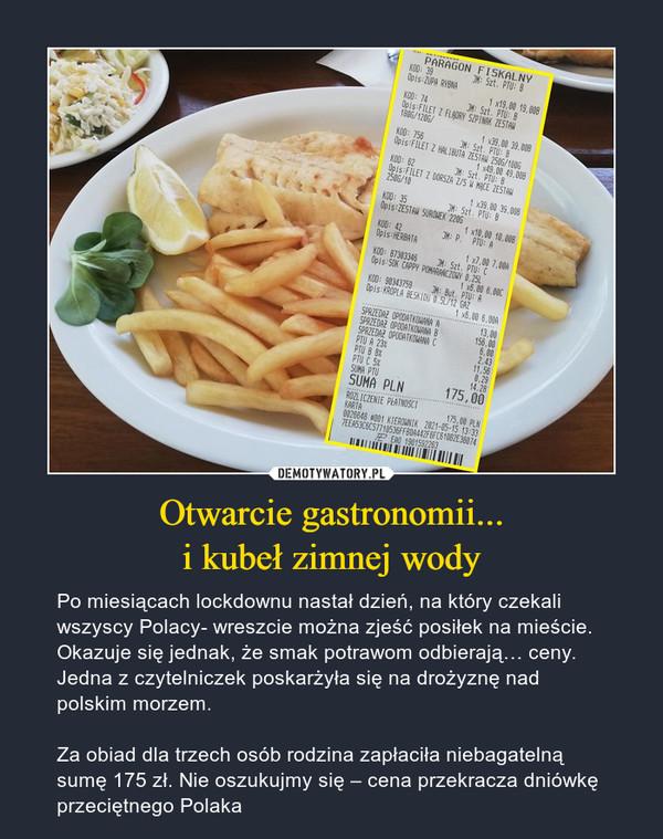 Otwarcie gastronomii...i kubeł zimnej wody – Po miesiącach lockdownu nastał dzień, na który czekali wszyscy Polacy- wreszcie można zjeść posiłek na mieście.Okazuje się jednak, że smak potrawom odbierają… ceny. Jedna z czytelniczek poskarżyła się na drożyznę nad polskim morzem.Za obiad dla trzech osób rodzina zapłaciła niebagatelną sumę 175 zł. Nie oszukujmy się – cena przekracza dniówkę przeciętnego Polaka