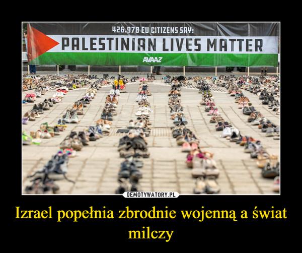 Izrael popełnia zbrodnie wojenną a świat milczy –