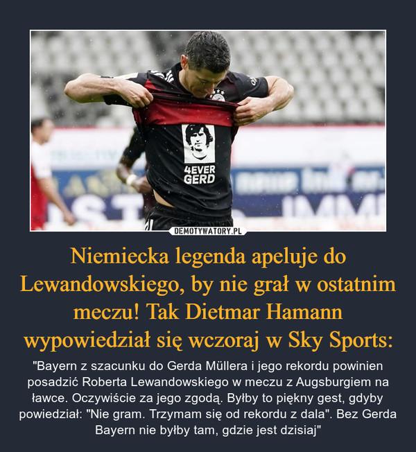 """Niemiecka legenda apeluje do Lewandowskiego, by nie grał w ostatnim meczu! Tak Dietmar Hamann wypowiedział się wczoraj w Sky Sports: – """"Bayern z szacunku do Gerda Müllera i jego rekordu powinien posadzić Roberta Lewandowskiego w meczu z Augsburgiem na ławce. Oczywiście za jego zgodą. Byłby to piękny gest, gdyby powiedział: """"Nie gram. Trzymam się od rekordu z dala"""". Bez Gerda Bayern nie byłby tam, gdzie jest dzisiaj"""""""