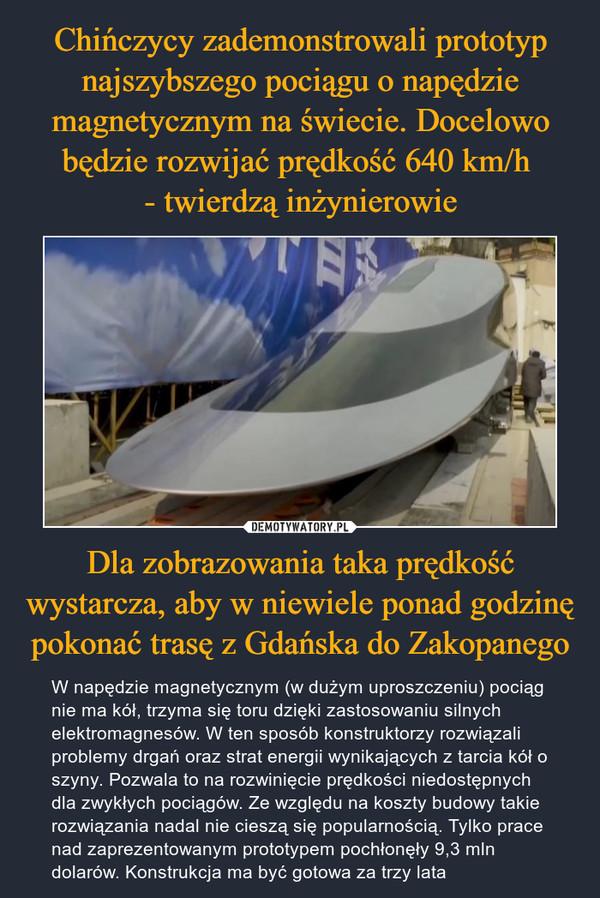Dla zobrazowania taka prędkość wystarcza, aby w niewiele ponad godzinę pokonać trasę z Gdańska do Zakopanego – W napędzie magnetycznym (w dużym uproszczeniu) pociąg nie ma kół, trzyma się toru dzięki zastosowaniu silnych elektromagnesów. W ten sposób konstruktorzy rozwiązali problemy drgań oraz strat energii wynikających z tarcia kół o szyny. Pozwala to na rozwinięcie prędkości niedostępnych dla zwykłych pociągów. Ze względu na koszty budowy takie rozwiązania nadal nie cieszą się popularnością. Tylko prace nad zaprezentowanym prototypem pochłonęły 9,3 mln dolarów. Konstrukcja ma być gotowa za trzy lata