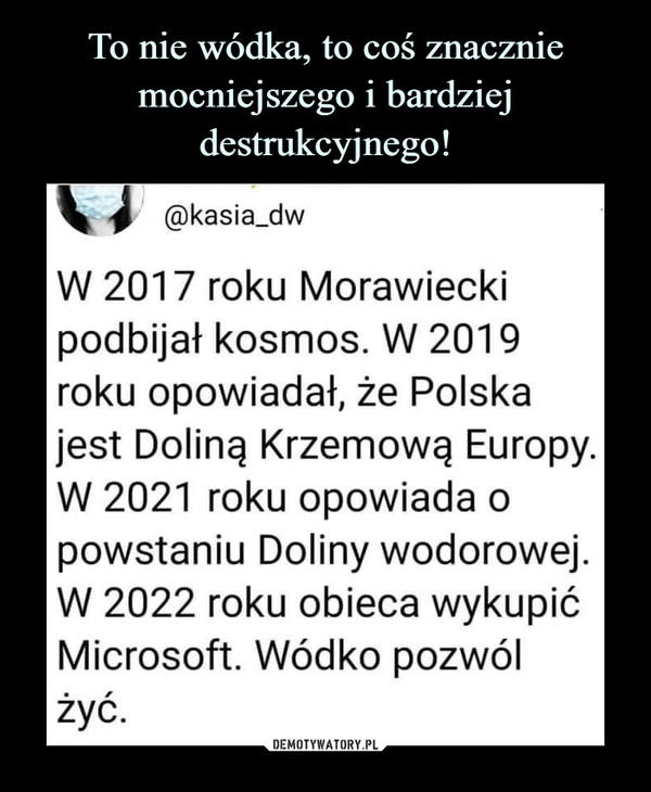 –  @kasia_dw W 2017 roku Morawiecki podbijał kosmos. W 2019 roku opowiadał, że Polska jest Doliną Krzemową Europy. W 2021 roku opowiada o powstaniu Doliny wodorowej. W 2022 roku obieca wykupić Microsoft. Wódko pozwól żyć.