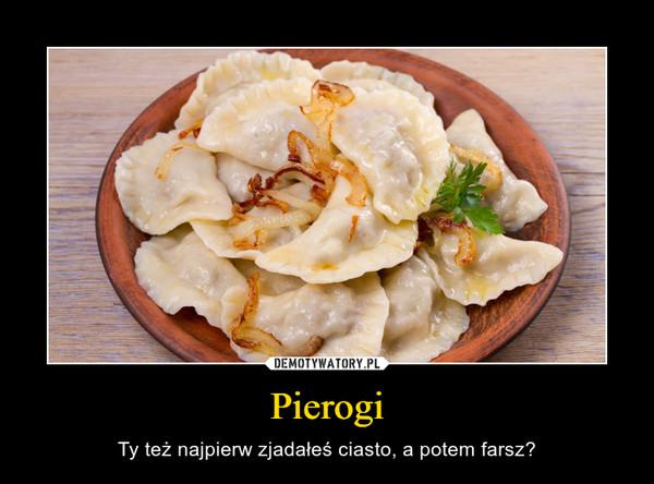 Pierogi – Ty też najpierw zjadałeś ciasto, a potem farsz?