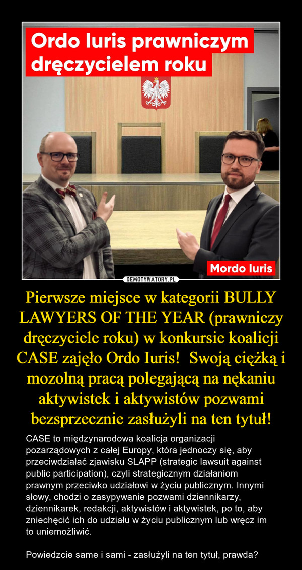 Pierwsze miejsce w kategorii BULLY LAWYERS OF THE YEAR (prawniczy dręczyciele roku) w konkursie koalicji CASE zajęło Ordo Iuris!  Swoją ciężką i mozolną pracą polegającą na nękaniu aktywistek i aktywistów pozwami bezsprzecznie zasłużyli na ten tytuł!