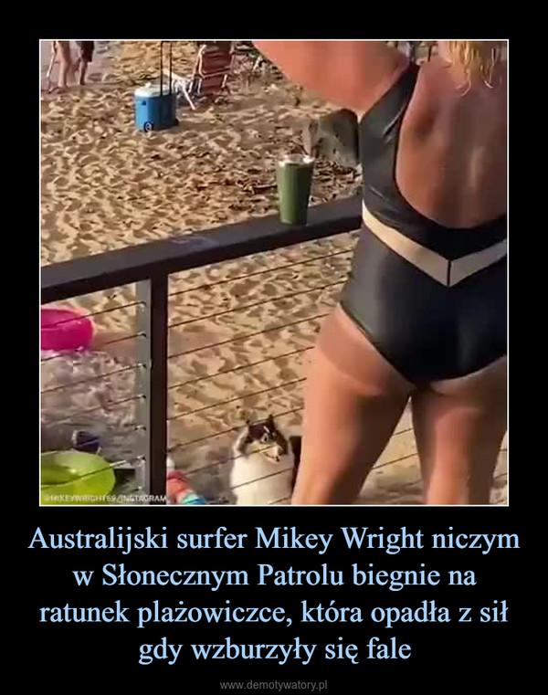 Australijski surfer Mikey Wright niczym w Słonecznym Patrolu biegnie na ratunek plażowiczce, która opadła z sił gdy wzburzyły się fale –