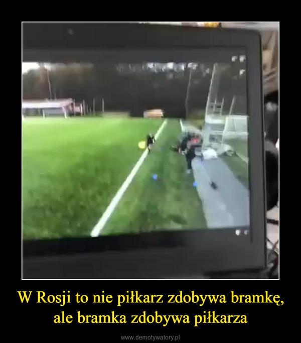 W Rosji to nie piłkarz zdobywa bramkę, ale bramka zdobywa piłkarza –