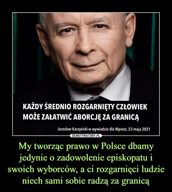 My tworząc prawo w Polsce dbamy jedynie o zadowolenie episkopatu i swoich wyborców, a ci rozgarnięci ludzie niech sami sobie radzą za granicą –  KAŻDY ŚREDNIO ROZGARNIĘTY CZŁOWIEKMOŻE ZAŁATWIĆ ABORCJĘ ZA GRANICĄJarosław Kaczyński w wywiadzie dla Wprost, 23 maja 2021