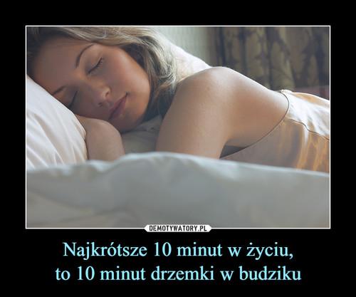 Najkrótsze 10 minut w życiu, to 10 minut drzemki w budziku
