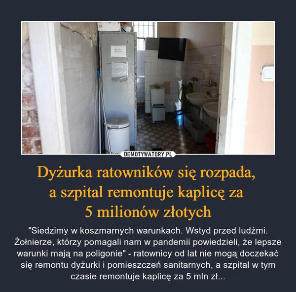 """Dyżurka ratowników się rozpada, a szpital remontuje kaplicę za 5 milionów złotych – """"Siedzimy w koszmarnych warunkach. Wstyd przed ludźmi. Żołnierze, którzy pomagali nam w pandemii powiedzieli, że lepsze warunki mają na poligonie"""" - ratownicy od lat nie mogą doczekać się remontu dyżurki i pomieszczeń sanitarnych, a szpital w tym czasie remontuje kaplicę za 5 mln zł..."""