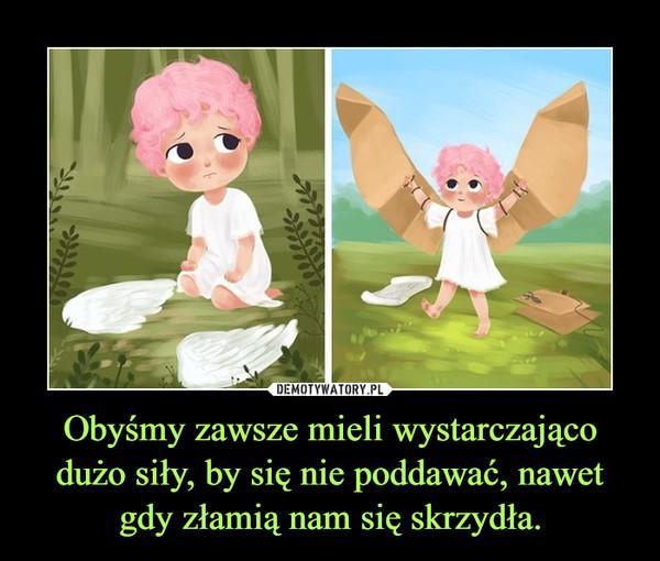 Obyśmy zawsze mieli wystarczająco dużo siły, by się nie poddawać, nawet gdy złamią nam się skrzydła. –