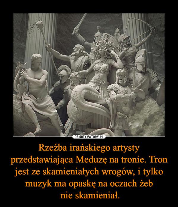 Rzeźba irańskiego artysty przedstawiająca Meduzę na tronie. Tron jest ze skamieniałych wrogów, i tylko muzyk ma opaskę na oczach żeb nie skamieniał. –