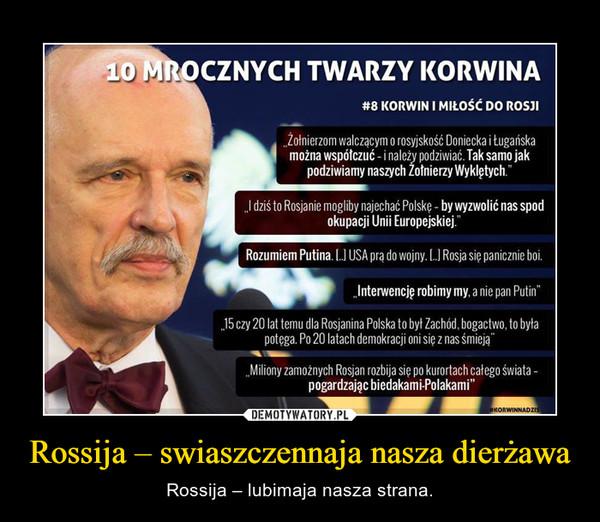 Rossija – swiaszczennaja nasza dierżawa – Rossija – lubimaja nasza strana.