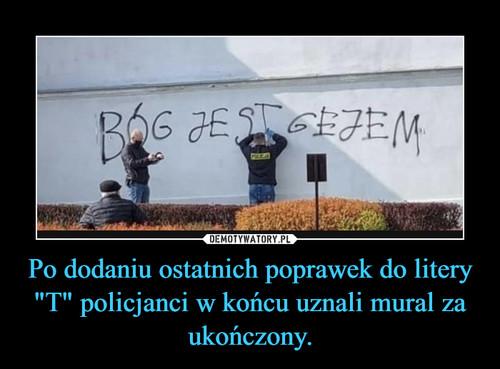 """Po dodaniu ostatnich poprawek do litery """"T"""" policjanci w końcu uznali mural za ukończony."""