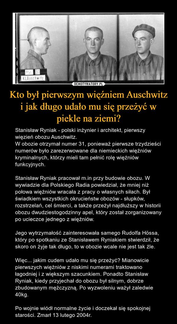 Kto był pierwszym więźniem Auschwitz i jak długo udało mu się przeżyć w piekle na ziemi? – Stanisław Ryniak - polski inżynier i architekt, pierwszy więzień obozu Auschwitz.W obozie otrzymał numer 31, ponieważ pierwsze trzydzieści numerów było zarezerwowane dla niemieckich więźniów kryminalnych, którzy mieli tam pełnić rolę więźniów funkcyjnych.Stanisław Ryniak pracował m.in przy budowie obozu. W wywiadzie dla Polskiego Radia powiedział, że mniej niż połowa więźniów wracała z pracy o własnych siłach. Był świadkiem wszystkich okrucieństw obozów - słupków, rozstrzelań, cel śmierci, a także przeżył najdłuższy w historii obozu dwudziestogodzinny apel, który został zorganizowany po ucieczce jednego z więźniów.Jego wytrzymałość zainteresowała samego Rudolfa Hössa, który po spotkaniu ze Stanisławem Ryniakiem stwierdził, że skoro on żyje tak długo, to w obozie wcale nie jest tak źle.Więc... jakim cudem udało mu się przeżyć? Mianowicie pierwszych więźniów z niskimi numerami traktowano łagodniej i z większym szacunkiem. Ponadto Stanisław Ryniak, kiedy przyjechał do obozu był silnym, dobrze zbudowanym mężczyzną. Po wyzwoleniu ważył zaledwie 40kg.Po wojnie wiódł normalne życie i doczekał się spokojnej starości. Zmarł 13 lutego 2004r.