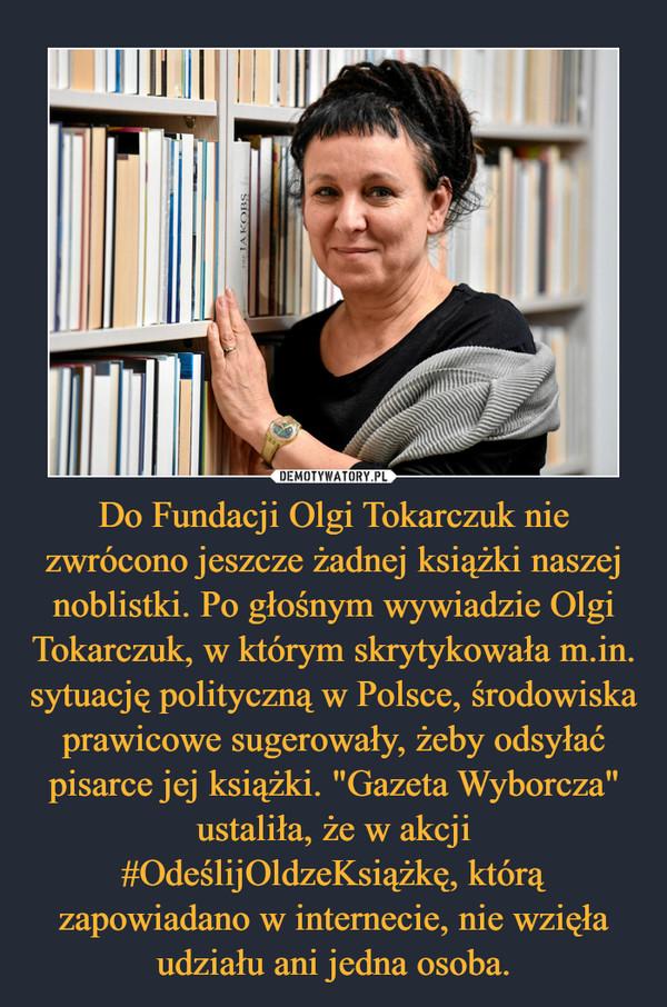"""Do Fundacji Olgi Tokarczuk nie zwrócono jeszcze żadnej książki naszej noblistki. Po głośnym wywiadzie Olgi Tokarczuk, w którym skrytykowała m.in. sytuację polityczną w Polsce, środowiska prawicowe sugerowały, żeby odsyłać pisarce jej książki. """"Gazeta Wyborcza"""" ustaliła, że w akcji #OdeślijOldzeKsiążkę, którą zapowiadano w internecie, nie wzięła udziału ani jedna osoba. –"""