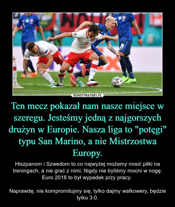 """Ten mecz pokazał nam nasze miejsce w szeregu. Jesteśmy jedną z najgorszych drużyn w Europie. Nasza liga to """"potęgi"""" typu San Marino, a nie Mistrzostwa Europy. – Hiszpanom i Szwedom to co najwyżej możemy nosić piłki na treningach, a nie grać z nimi. Nigdy nie byliśmy mocni w nogę. Euro 2016 to był wypadek przy pracy. Naprawdę, nie kompromitujmy się, tylko dajmy walkowery, będzie tylko 3:0."""