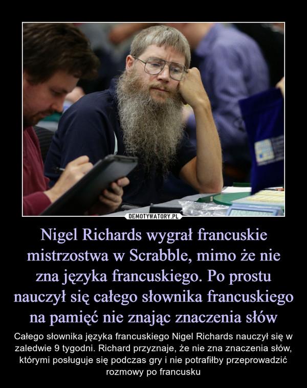 Nigel Richards wygrał francuskie mistrzostwa w Scrabble, mimo że nie zna języka francuskiego. Po prostu nauczył się całego słownika francuskiego na pamięć nie znając znaczenia słów – Całego słownika języka francuskiego Nigel Richards nauczył się w zaledwie 9 tygodni. Richard przyznaje, że nie zna znaczenia słów, którymi posługuje się podczas gry i nie potrafiłby przeprowadzić rozmowy po francusku