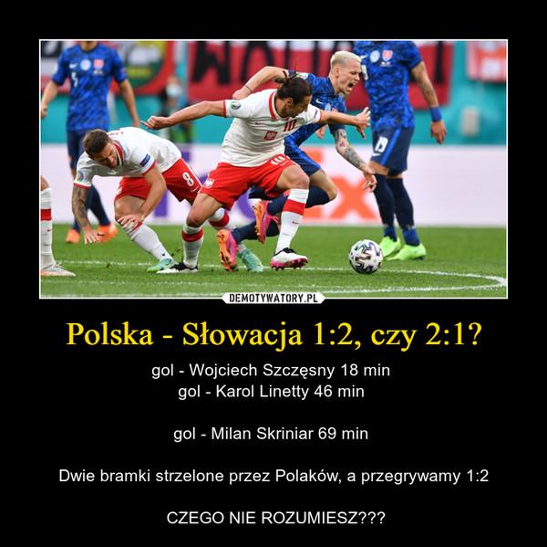 Polska - Słowacja 1:2, czy 2:1? – gol - Wojciech Szczęsny 18 min gol - Karol Linetty 46 min gol - Milan Skriniar 69 min Dwie bramki strzelone przez Polaków, a przegrywamy 1:2 CZEGO NIE ROZUMIESZ???