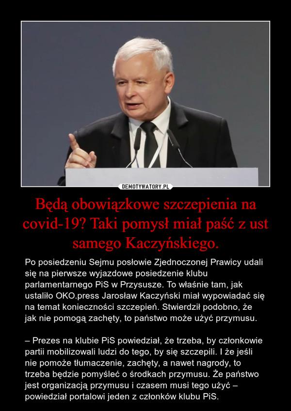 Będą obowiązkowe szczepienia na covid-19? Taki pomysł miał paść z ust samego Kaczyńskiego. – Po posiedzeniu Sejmu posłowie Zjednoczonej Prawicy udali się na pierwsze wyjazdowe posiedzenie klubu parlamentarnego PiS w Przysusze. To właśnie tam, jak ustaliło OKO.press Jarosław Kaczyński miał wypowiadać się na temat konieczności szczepień. Stwierdził podobno, że jak nie pomogą zachęty, to państwo może użyć przymusu.– Prezes na klubie PiS powiedział, że trzeba, by członkowie partii mobilizowali ludzi do tego, by się szczepili. I że jeśli nie pomoże tłumaczenie, zachęty, a nawet nagrody, to trzeba będzie pomyśleć o środkach przymusu. Że państwo jest organizacją przymusu i czasem musi tego użyć – powiedział portalowi jeden z członków klubu PiS.
