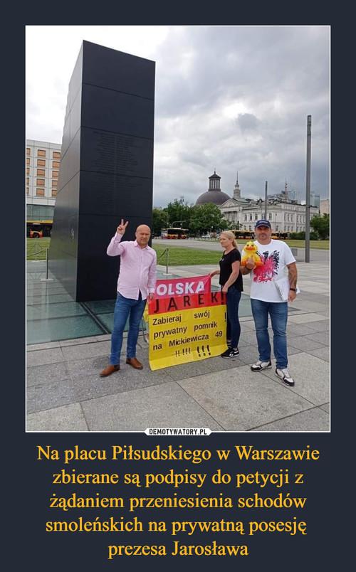 Na placu Piłsudskiego w Warszawie zbierane są podpisy do petycji z żądaniem przeniesienia schodów smoleńskich na prywatną posesję  prezesa Jarosława