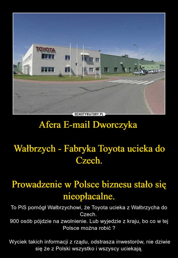 Afera E-mail Dworczyka Wałbrzych - Fabryka Toyota ucieka do Czech.Prowadzenie w Polsce biznesu stało się nieopłacalne. – To PiS pomógł Wałbrzychowi, że Toyota ucieka z Wałbrzycha do Czech. 900 osób pójdzie na zwolnienie. Lub wyjedzie z kraju, bo co w tej Polsce można robić ? Wyciek takich informacji z rządu, odstrasza inwestorów, nie dziwie się że z Polski wszystko i wszyscy uciekają.