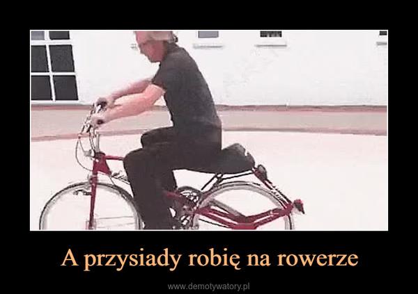 A przysiady robię na rowerze –