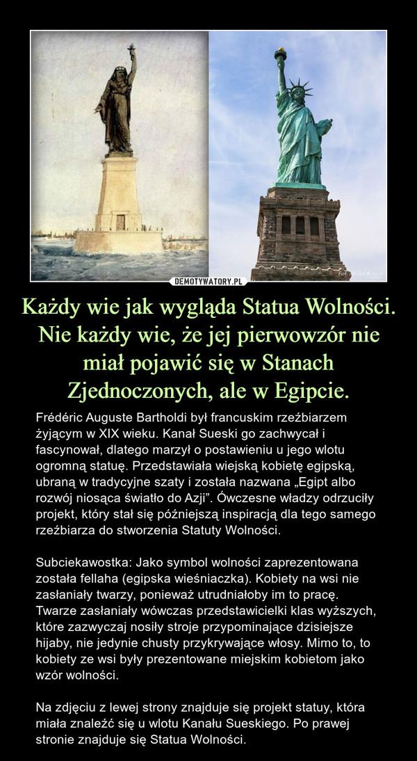 """Każdy wie jak wygląda Statua Wolności. Nie każdy wie, że jej pierwowzór nie miał pojawić się w Stanach Zjednoczonych, ale w Egipcie. – Frédéric Auguste Bartholdi był francuskim rzeźbiarzem żyjącym w XIX wieku. Kanał Sueski go zachwycał i fascynował, dlatego marzył o postawieniu u jego wlotu ogromną statuę. Przedstawiała wiejską kobietę egipską, ubraną w tradycyjne szaty i została nazwana """"Egipt albo rozwój niosąca światło do Azji"""". Ówczesne władzy odrzuciły projekt, który stał się późniejszą inspiracją dla tego samego rzeźbiarza do stworzenia Statuty Wolności.Subciekawostka: Jako symbol wolności zaprezentowana została fellaha (egipska wieśniaczka). Kobiety na wsi nie zasłaniały twarzy, ponieważ utrudniałoby im to pracę. Twarze zasłaniały wówczas przedstawicielki klas wyższych, które zazwyczaj nosiły stroje przypominające dzisiejsze hijaby, nie jedynie chusty przykrywające włosy. Mimo to, to kobiety ze wsi były prezentowane miejskim kobietom jako wzór wolności.Na zdjęciu z lewej strony znajduje się projekt statuy, która miała znaleźć się u wlotu Kanału Sueskiego. Po prawej stronie znajduje się Statua Wolności."""