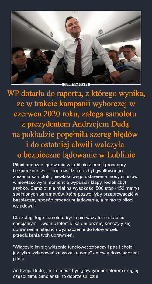 WP dotarła do raportu, z którego wynika, że w trakcie kampanii wyborczej w czerwcu 2020 roku, załoga samolotu  z prezydentem Andrzejem Dudą  na pokładzie popełniła szereg błędów  i do ostatniej chwili walczyła  o bezpieczne lądowanie w Lublinie