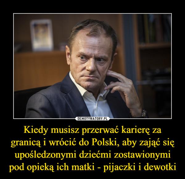 Kiedy musisz przerwać karierę za granicą i wrócić do Polski, aby zająć się upośledzonymi dziećmi zostawionymi pod opieką ich matki - pijaczki i dewotki –