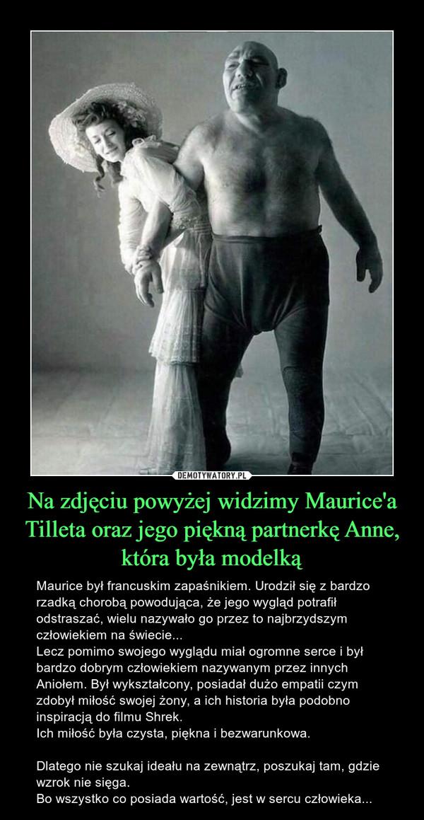 Na zdjęciu powyżej widzimy Maurice'a Tilleta oraz jego piękną partnerkę Anne, która była modelką – Maurice był francuskim zapaśnikiem. Urodził się z bardzo rzadką chorobą powodująca, że jego wygląd potrafił odstraszać, wielu nazywało go przez to najbrzydszym człowiekiem na świecie...Lecz pomimo swojego wyglądu miał ogromne serce i był bardzo dobrym człowiekiem nazywanym przez innych Aniołem. Był wykształcony, posiadał dużo empatii czym zdobył miłość swojej żony, a ich historia była podobno inspiracją do filmu Shrek.Ich miłość była czysta, piękna i bezwarunkowa.Dlatego nie szukaj ideału na zewnątrz, poszukaj tam, gdzie wzrok nie sięga.Bo wszystko co posiada wartość, jest w sercu człowieka...