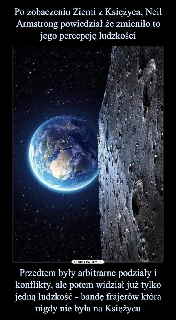 Przedtem były arbitrarne podziały i konflikty, ale potem widział już tylko jedną ludzkość - bandę frajerów która nigdy nie była na Księżycu –