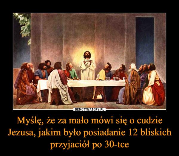 Myślę, że za mało mówi się o cudzie Jezusa, jakim było posiadanie 12 bliskich przyjaciół po 30-tce –