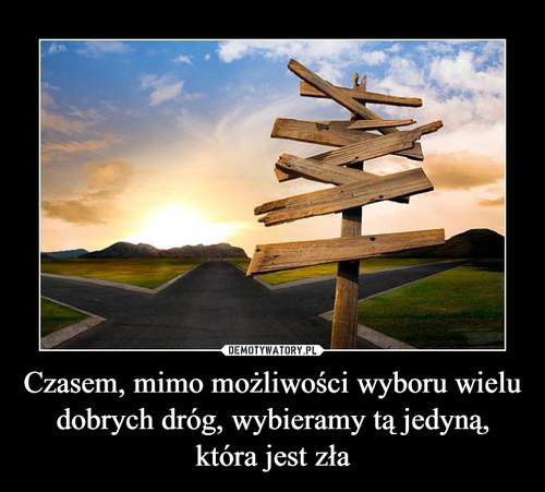 Czasem, mimo możliwości wyboru wielu dobrych dróg, wybieramy tą jedyną, która jest zła