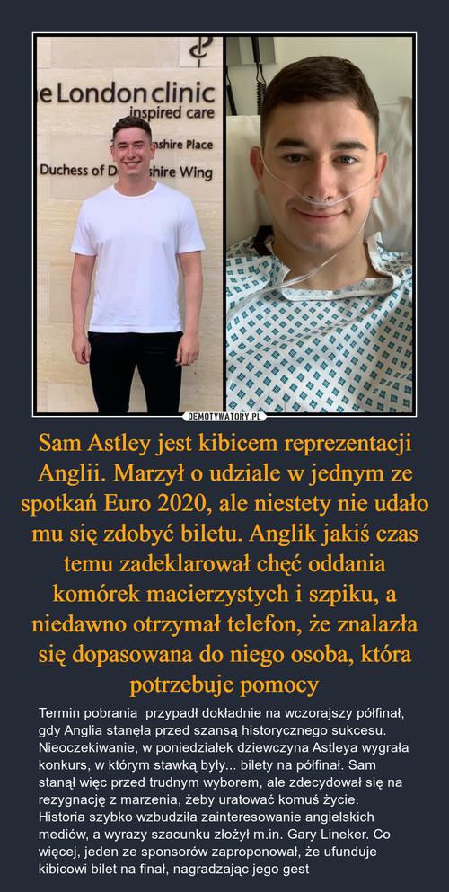 Sam Astley jest kibicem reprezentacji Anglii. Marzył o udziale w jednym ze spotkań Euro 2020, ale niestety nie udało mu się zdobyć biletu. Anglik jakiś czas temu zadeklarował chęć oddania komórek macierzystych i szpiku, a niedawno otrzymał telefon, że znalazła się dopasowana do niego osoba, która potrzebuje pomocy