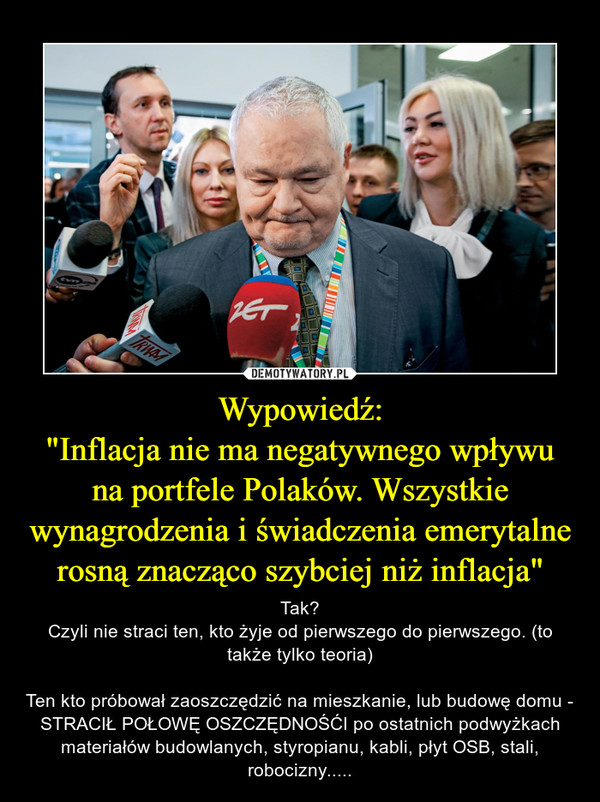 """Wypowiedź:""""Inflacja nie manegatywnego wpływu naportfele Polaków. Wszystkie wynagrodzenia iświadczenia emerytalne rosną znacząco szybciej niż inflacja"""" – Tak?Czyli nie straci ten, kto żyje od pierwszego do pierwszego. (to także tylko teoria)Ten kto próbował zaoszczędzić na mieszkanie, lub budowę domu - STRACIŁ POŁOWĘ OSZCZĘDNOŚĆI po ostatnich podwyżkach materiałów budowlanych, styropianu, kabli, płyt OSB, stali, robocizny....."""