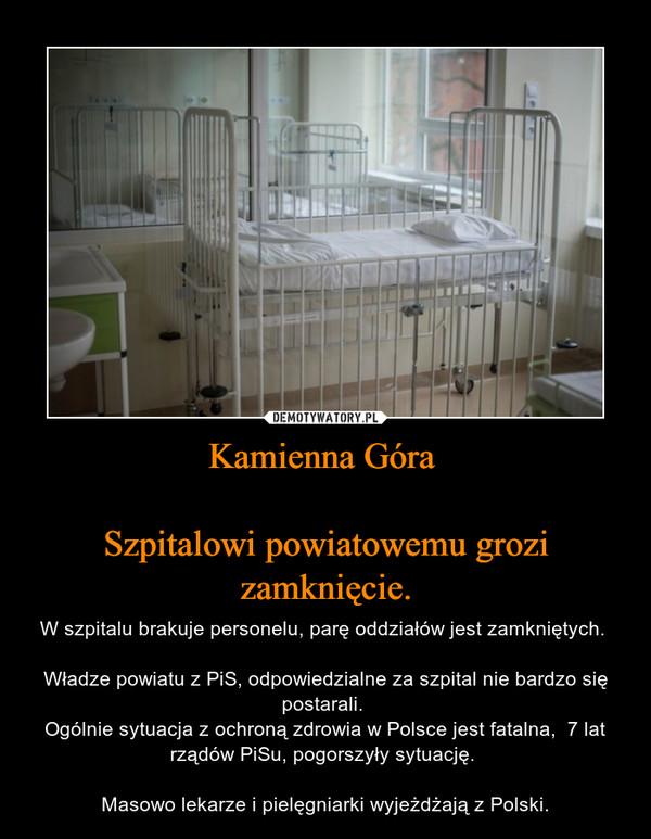 Kamienna Góra Szpitalowi powiatowemu grozi zamknięcie. – W szpitalu brakuje personelu, parę oddziałów jest zamkniętych. Władze powiatu z PiS, odpowiedzialne za szpital nie bardzo się postarali. Ogólnie sytuacja z ochroną zdrowia w Polsce jest fatalna,  7 lat rządów PiSu, pogorszyły sytuację. Masowo lekarze i pielęgniarki wyjeżdżają z Polski.
