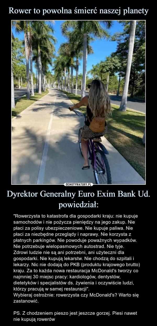 """Dyrektor Generalny Euro Exim Bank Ud. powiedział: – """"Rowerzysta to katastrofa dla gospodarki kraju: nie kupuje samochodów i nie pożycza pieniędzy na jego zakup. Nie płaci za polisy ubezpieczeniowe. Nie kupuje paliwa. Nie płaci za niezbędne przeglądy i naprawy. Nie korzysta z płatnych parkingów. Nie powoduje poważnych wypadków. Nie potrzebuje wielopasmowych autostrad. Nie tyje.Zdrowi ludzie nie są ani potrzebni, ani użyteczni dla gospodarki. Nie kupują lekarstw. Nie chodzą do szpitali i lekarzy. Nic nie dodają do PKB (produktu krajowego brutto) kraju. Za to każda nowa restauracja McDonald's tworzy co najmniej 30 miejsc pracy: kardiologów, dentystów, dietetyków i specjalistów ds. żywienia i oczywiście ludzi, którzy pracują w samej restauracji"""". Wybieraj ostrożnie: rowerzysta czy McDonald's? Warto się zastanowić.PS. Z chodzeniem pieszo jest jeszcze gorzej. Piesi nawet nie kupują rowerów"""