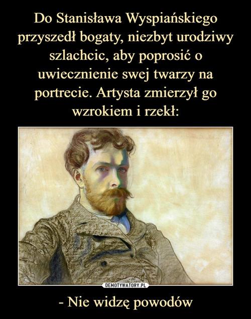 Do Stanisława Wyspiańskiego przyszedł bogaty, niezbyt urodziwy szlachcic, aby poprosić o uwiecznienie swej twarzy na portrecie. Artysta zmierzył go wzrokiem i rzekł: - Nie widzę powodów