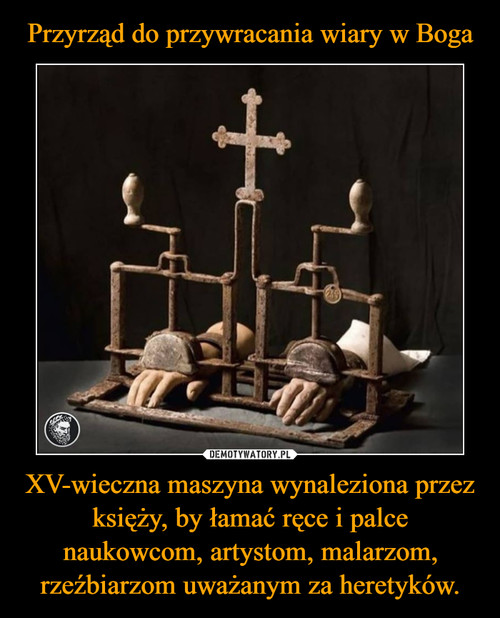 Przyrząd do przywracania wiary w Boga XV-wieczna maszyna wynaleziona przez księży, by łamać ręce i palce naukowcom, artystom, malarzom, rzeźbiarzom uważanym za heretyków.