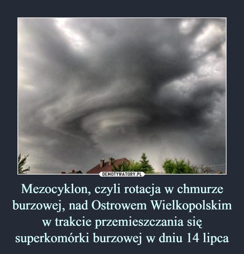 Mezocyklon, czyli rotacja w chmurze burzowej, nad Ostrowem Wielkopolskim w trakcie przemieszczania się superkomórki burzowej w dniu 14 lipca