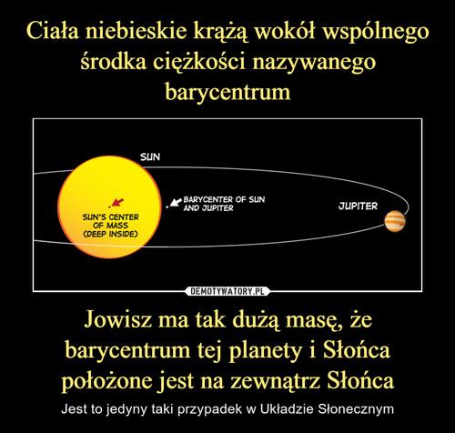Ciała niebieskie krążą wokół wspólnego środka ciężkości nazywanego barycentrum Jowisz ma tak dużą masę, że barycentrum tej planety i Słońca położone jest na zewnątrz Słońca