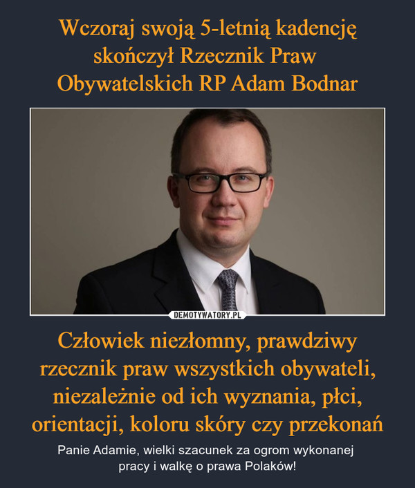 Człowiek niezłomny, prawdziwy rzecznik praw wszystkich obywateli, niezależnie od ich wyznania, płci, orientacji, koloru skóry czy przekonań – Panie Adamie, wielki szacunek za ogrom wykonanej pracy i walkę o prawa Polaków!