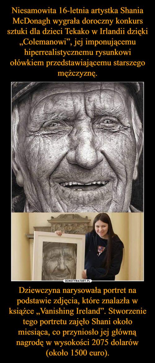 """Niesamowita 16-letnia artystka Shania McDonagh wygrała doroczny konkurs sztuki dla dzieci Tekako w Irlandii dzięki """"Colemanowi"""", jej imponującemu hiperrealistycznemu rysunkowi ołówkiem przedstawiającemu starszego mężczyznę. Dziewczyna narysowała portret na podstawie zdjęcia, które znalazła w książce """"Vanishing Ireland"""". Stworzenie tego portretu zajęło Shani około miesiąca, co przyniosło jej główną nagrodę w wysokości 2075 dolarów (około 1500 euro)."""