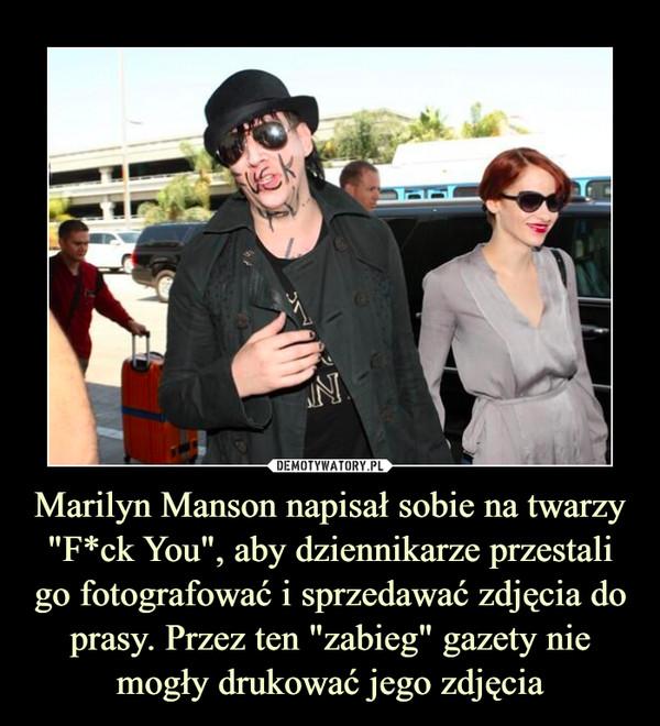 """Marilyn Manson napisał sobie na twarzy """"F*ck You"""", aby dziennikarze przestali go fotografować i sprzedawać zdjęcia do prasy. Przez ten """"zabieg"""" gazety nie mogły drukować jego zdjęcia –"""