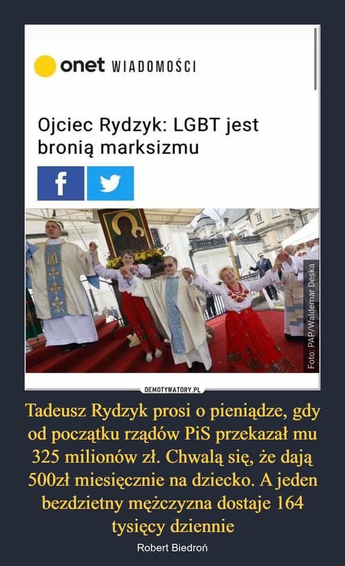 Tadeusz Rydzyk prosi o pieniądze, gdy od początku rządów PiS przekazał mu 325 milionów zł. Chwalą się, że dają 500zł miesięcznie na dziecko. A jeden bezdzietny mężczyzna dostaje 164 tysięcy dziennie