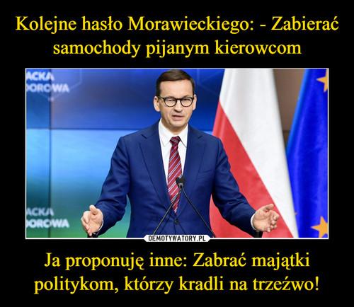 Kolejne hasło Morawieckiego: - Zabierać samochody pijanym kierowcom Ja proponuję inne: Zabrać majątki politykom, którzy kradli na trzeźwo!